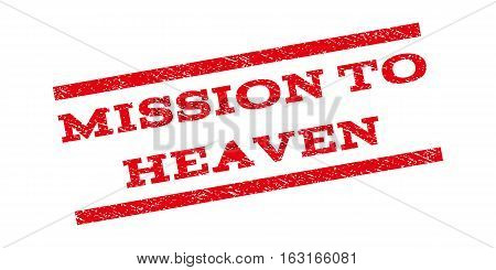 Mission To Heaven watermark stamp. Text caption between parallel lines with grunge design style. Rubber seal stamp with dirty texture. Vector red color ink imprint on a white background.
