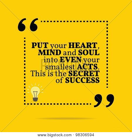 Inspirational Motivational Quote. Put Your Heart, Mind And Soul Into Even Your Smallest Acts. This I