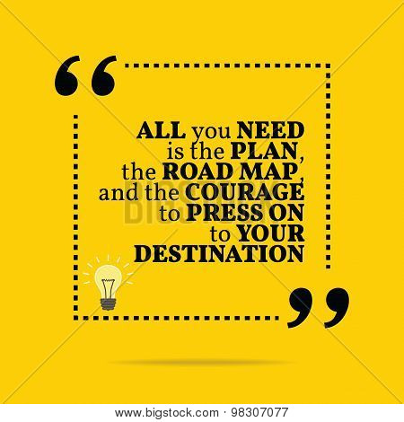 Inspirational Motivational Quote. All You Need Is The Plan, The Road Map, And The Courage To Press O