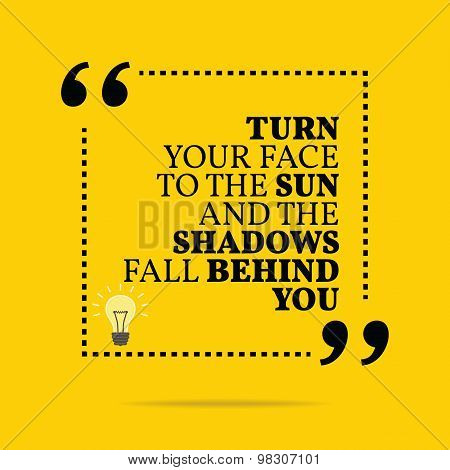 Inspirational Motivational Quote. Turn Your Face To The Sun And The Shadows Fall Behind You.