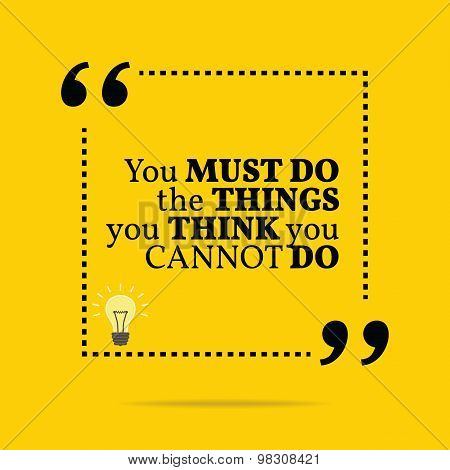 Inspirational Motivational Quote. You Must Do The Things You Think You Cannot Do.