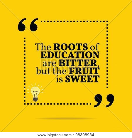 Inspirational Motivational Quote. The Roots Of Education Are Bitter, But The Fruit Is Sweet.