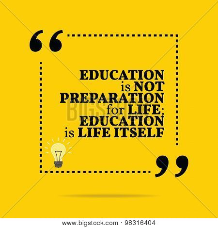 Inspirational Motivational Quote. Education Is Not Preparation For Life; Education Is Life Itself.