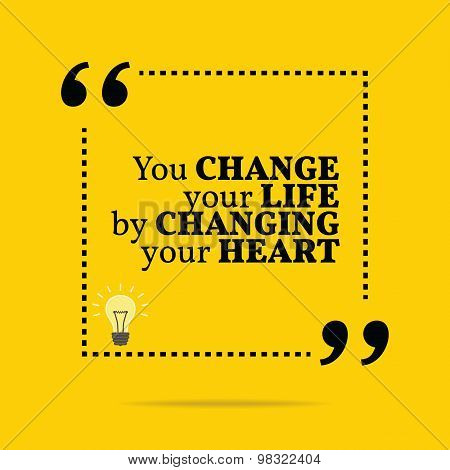 Inspirational Motivational Quote. You Change Your Life By Changing Your Heart.