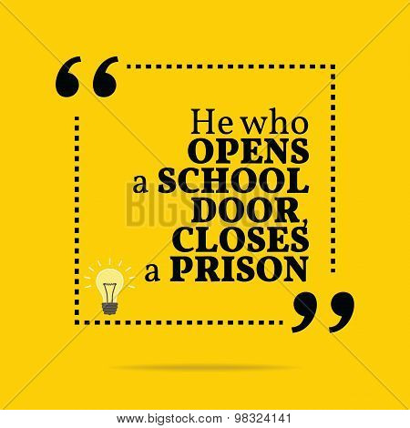 Inspirational Motivational Quote. He Who Open A School Door, Closes A Prison.