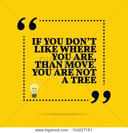Inspirational Motivational Quote. If You Don't Like Where You Are, Than Move. You Are Not A Tree.