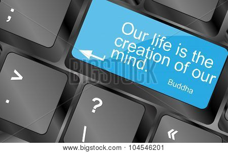 Our Life Is The Creation Of Our Mind. Computer Keyboard Keys With Quote Button. Inspirational Motiva