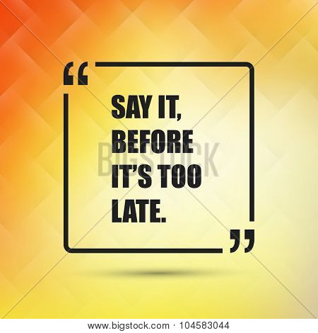 Say It, Before It's Too Late - Inspirational Quote, Slogan, Saying on an Abstract Yellow, Orange Background