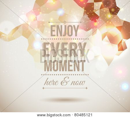 Enjoy every moment here and now. Motivating light poster.