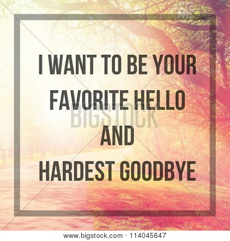 Inspirational Typographic Quote - I want to be your favorite hello and hardest goodbye