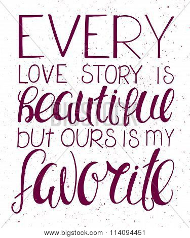 Vector Illustration Of Hand Lettering Inspiring Quote - Every Love Story Is Beautiful But Ours Is My
