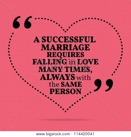 Inspirational Love Marriage Quote. A Successful Marriage Requires Falling In Love Many Times, Always