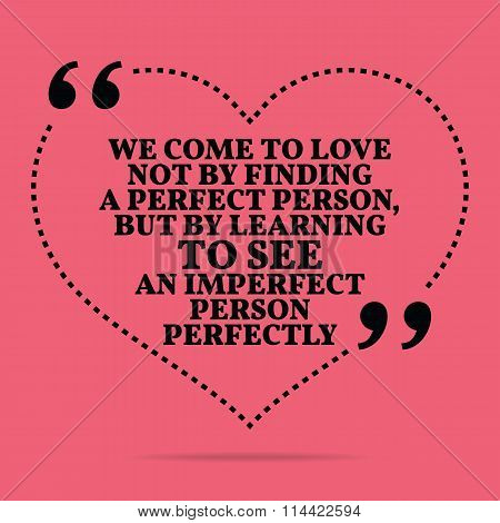 Inspirational Love Marriage Quote. We Come To Love Not By Finding A Perfect Person, But By Learning