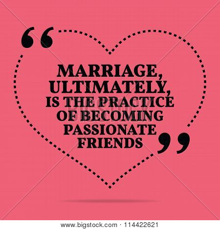 Inspirational Love Marriage Quote. Marriage, Ultimately, Is The Practice Of Becoming Passionate Frie