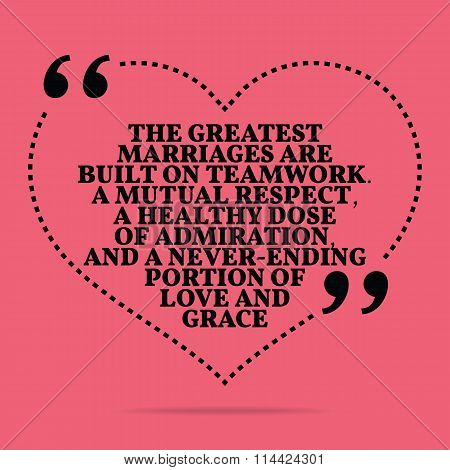Inspirational Love Marriage Quote. The Greatest Marriages Are Built On Teamwork. A Mutual Respect, A