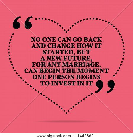 Inspirational Love Marriage Quote. No One Can Go Back And Change How It Started, But A New Future, F