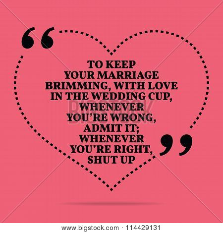 Inspirational Love Marriage Quote. To Keep Your Marriage Brimming, With Love In The Wedding Cup, Whe