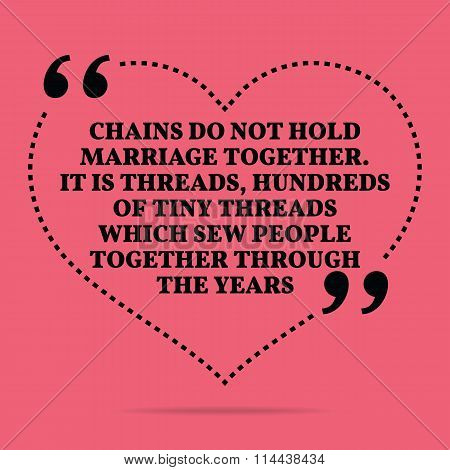 Inspirational Love Marriage Quote. Chains Do Not Hold Marriage Together. It Is Threads, Hundreds Of