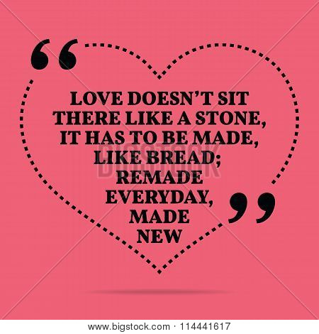 Inspirational Love Marriage Quote. Love Doesn't Sit There Like A Stone, It Has To Be Made, Like Brea