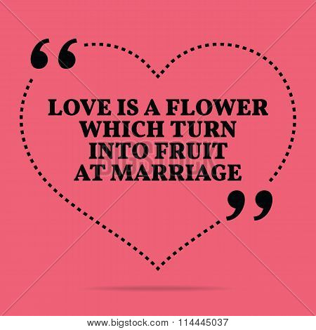 Inspirational Love Marriage Quote. Love Is A Flower Which Turn Into Fruit At Marriage.