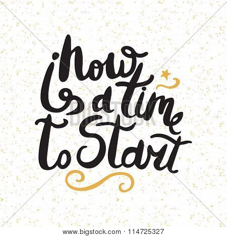 Now Is A Time To Start. Black Phrase Isolated On Background. Lettering For Posters, Cards Design.