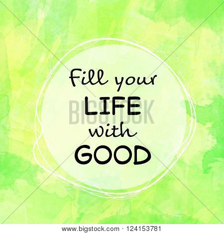 Motivational message Fill your life with good on green painted background