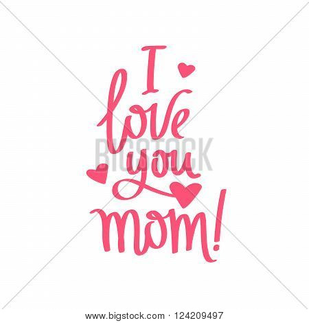 Quote I Love You Mom! Fashionable calligraphy. Excellent gift card Mother's Day. Vector illustration on white background.