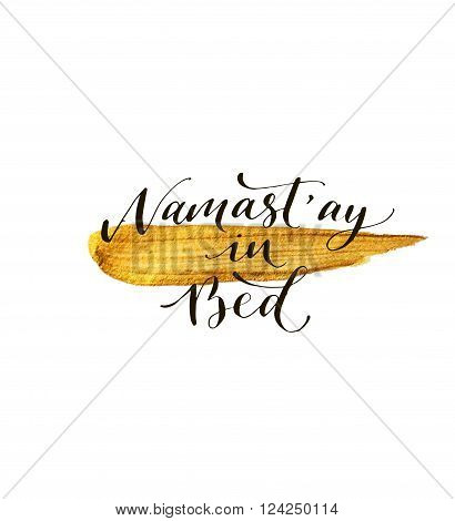 Namast'ay in bed card. Hand drawn gold splash. Ink illustration. Modern brush calligraphy. Isolated on white background.