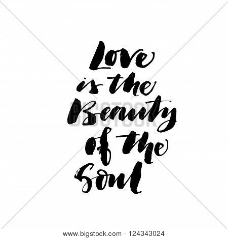 Love is the beauty of the soul phrase. Positive phrase. Ink illustration. Modern brush calligraphy. Isolated on white background.