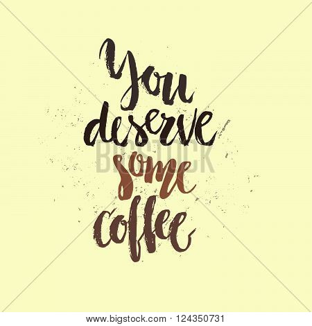 You deserve some coffee - perfect handdrawn poster for coffee bar or restaurant.