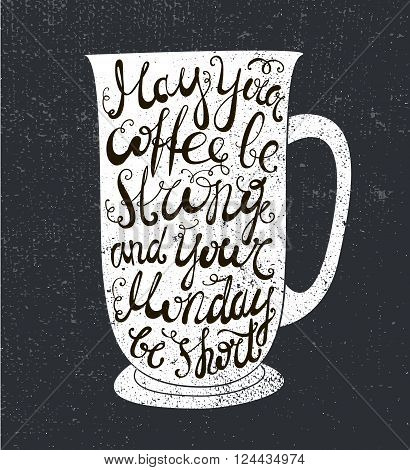 Vector coffee quote. The cup illustration with phrase may your coffee be strong and your Monday be short. Poster, card. Lettering. Black and white, chalkboard