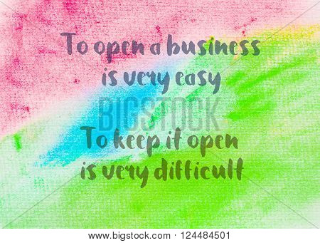 To open a business is very easy; to keep it open is very difficult. Inspirational quote over abstract water color textured background