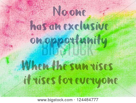 No one has an exclusive on opportunity, When the sun rises it rises for everyone. Inspirational quote over abstract water color textured background