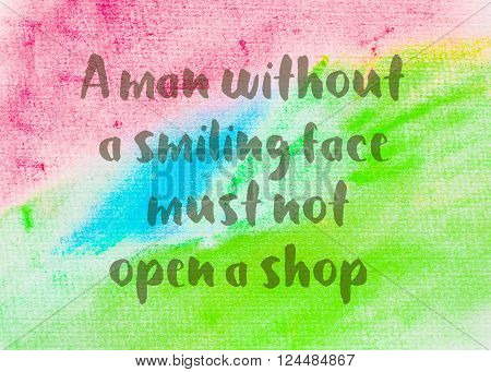 A man without a smiling face must not open a shop. Inspirational quote over abstract water color textured background
