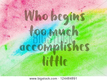 Who begins too much accomplishes little as Inspirational quote over abstract water color textured background