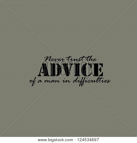 Never trust the advice of a man in difficulties. Text lettering of an inspirational saying. Quote Typographical Poster Template.