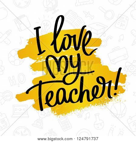 I Love My Teacher! Fashionable calligraphy. Excellent gift card to the Teacher's Day. Vector illustration on white background with a smear of yellow paint ink and with school icons. Elements for design