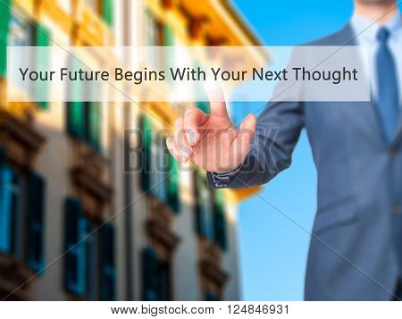 Your Future Begins With Your Next Thought - Businessman Hand Pressing Button On Touch Screen Interfa