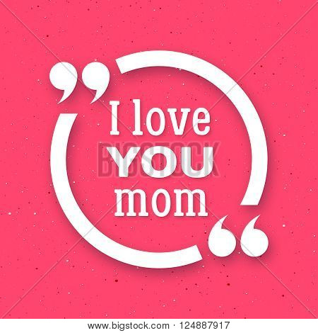 I love you Mom. Happy Mother Day typographic background. White circle quote frame with greetings for Mothers Day. Greeting card for mammy with pink background. Vector illustration