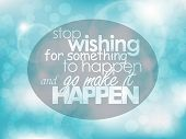 pic of philosophy  - Stop wishing for something to happen and go make it happen - JPG