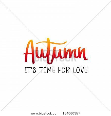 Autumn. This is a time for love. The trend calligraphy. Vector illustration on white background. Concept autumn advertising. Excellent gift card. Golden fall.