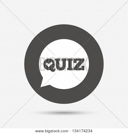 Quiz check in speech bubble sign icon. Questions and answers game symbol. Gray circle button with icon. Vector