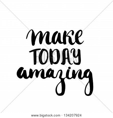 Make today amazing - hand drawn lettering phrase isolated on the white background. Fun brush ink inscription for photo overlays, greeting card or t-shirt print, poster design.