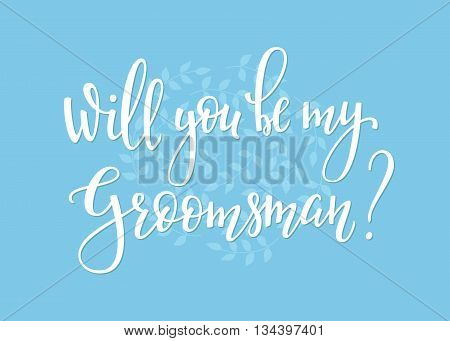 Romantic Wedding simple lettering decor. Herbal frame. Calligraphy postcard or poster graphic design lettering element. Hand written wedding day romantic postcard decoration. Will you be my groomsman