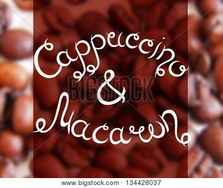 Typographic hand drawn composition for decorating the cafe. Coffee beans. Blurred background. Vector illustration. Cappuccino and Macaron.