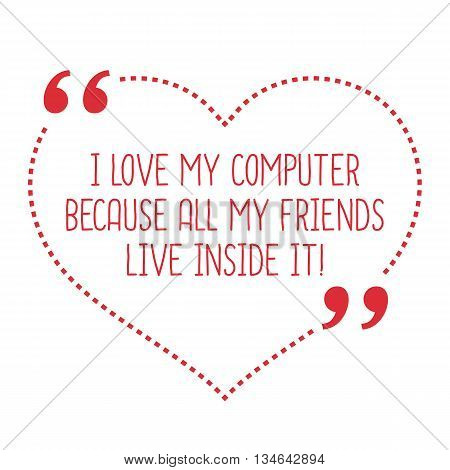 Funny Love Quote. I Love My Computer Because All My Friends Live Inside It!
