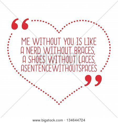 Funny Love Quote. Me Without You Is Like A Nerd Without Braces, A Shoes Without Laces, Asentencewith