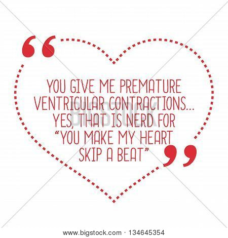 Funny Love Quote. You Give Me Premature Ventricular Contractions... Yes, That Is Nerd For