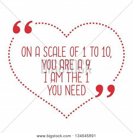 Funny Love Quote. On A Scale Of 1 To 10, You Are A 9. I Am The 1 You Need.