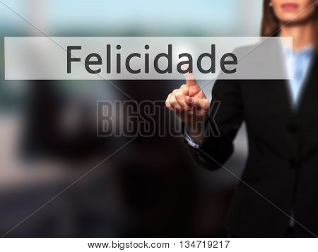 Felicidade (happiness In Portuguese) - Businesswoman Hand Pressing Button On Touch Screen Interface.